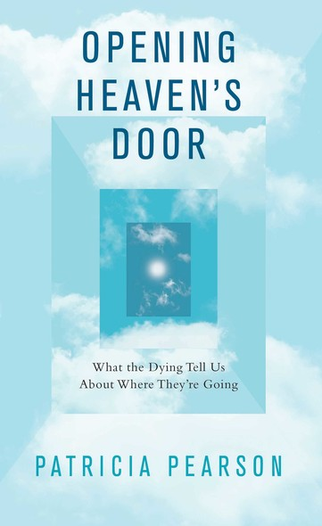 Opening Heaven's Door : What the Dying Tell Us About Where They're Going