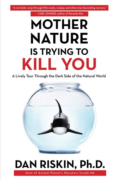 Mother Nature Is Trying to Kill You : A Lively Tour Through the Dark Side of the Natural World