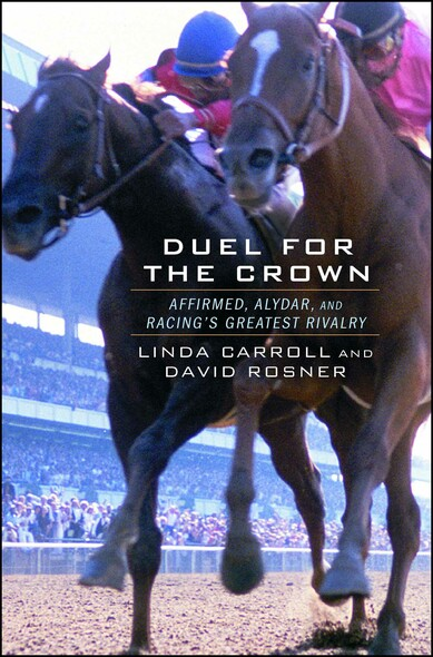 Duel for the Crown : Affirmed, Alydar, and Racing's Greatest Rivalry