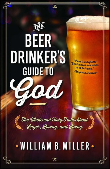 The Beer Drinker's Guide to God : The Whole and Holy Truth About Lager, Loving, and Living