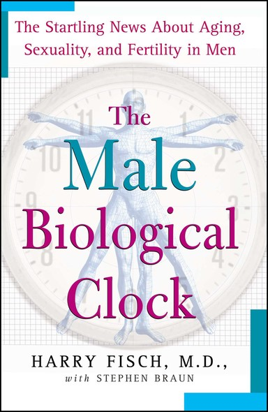 The Male Biological Clock : The Startling News About Aging, Sexuality, and Fertility in Men
