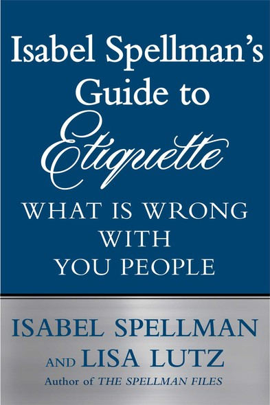 Isabel Spellman's Guide to Etiquette : What is Wrong with You People