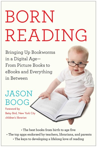 Born Reading : Bringing Up Bookworms in a Digital Age -- From Picture Books to eBooks and Everything in Between