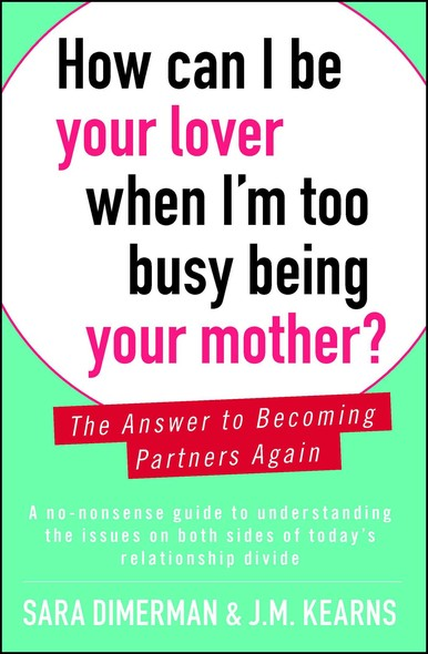 How Can I Be Your Lover When I'm Too Busy Being Your Mother? : The Answer to Becoming Partners Again