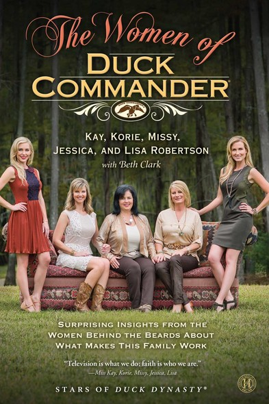 The Women of Duck Commander : Surprising Insights from the Women Behind the Beards About What Makes This Family Work