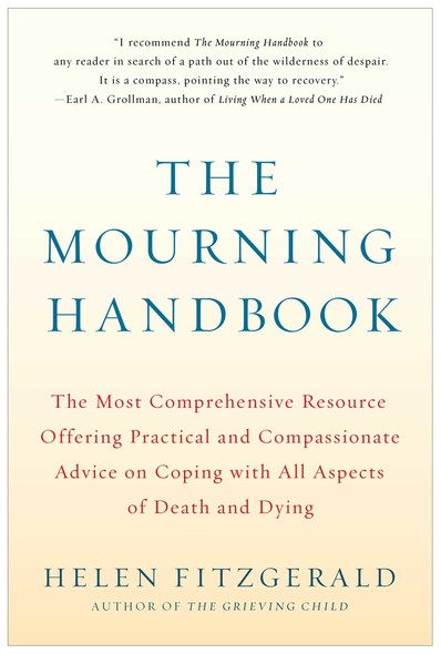 The Mourning Handbook : The Most Comprehensive Resource Offering Practical and Compassionate Advice on Coping with All Aspects of Death and Dying