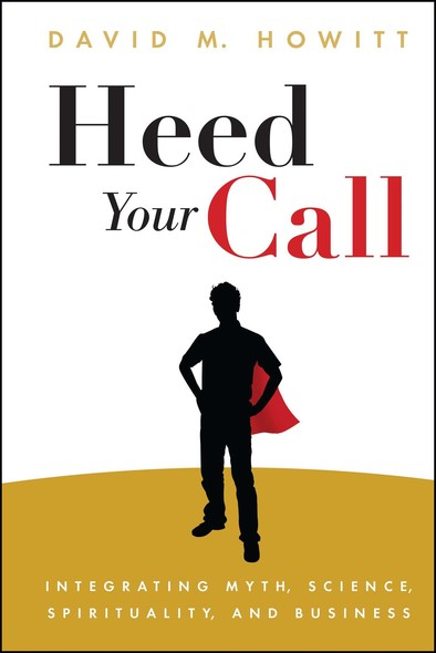 Heed Your Call : Integrating Myth, Science, Spirituality, and Business
