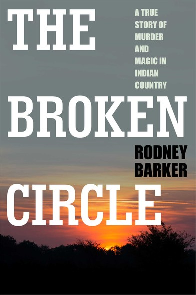 The Broken Circle: True Story of Murder and Magic In Indian Country : The Troubled Past and Uncertain Future of the FBI