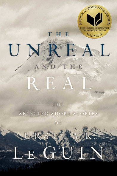 The Unreal and the Real : The Selected Short Stories of Ursula K. Le Guin
