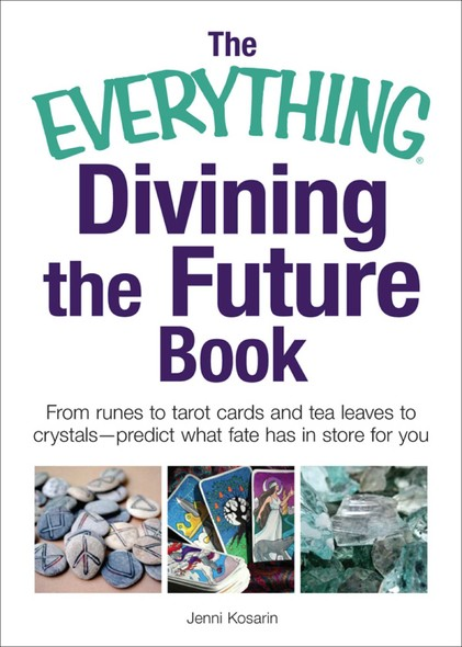 The Everything Divining the Future Book : From runes and tarot cards to tea leaves and crystals—predict what fate has in store for you