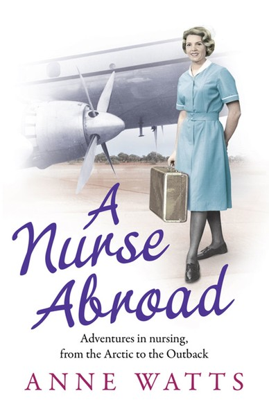 A Nurse Abroad : Adventures in nursing, from the Arctic to the Outback