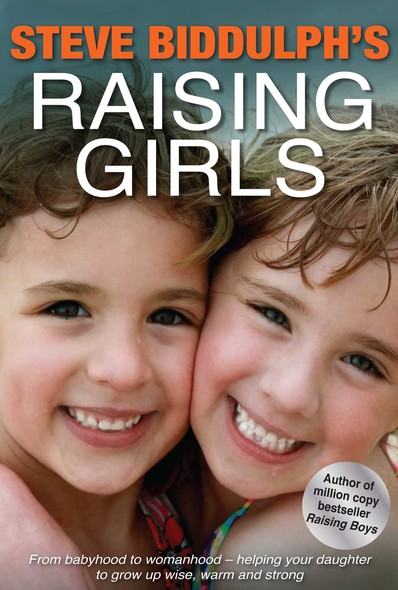 Raising Girls : From babyhood to womanhood - helping your daughter to grow up wise, warm and strong