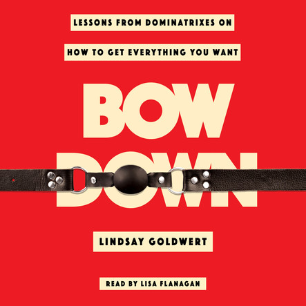 Bow Down : Lessons from Dominatrixes on How to Get Everything You Want