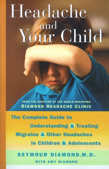 Headache and Your Child : The Complete Guide to Understanding and Treating Migraine and Other Headaches in Children and Adolescents