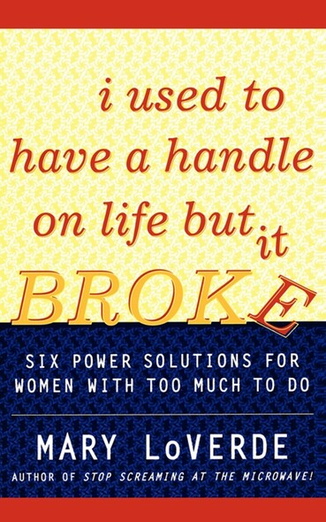 I Used to Have a Handle on Life But It Broke : Six Power Solutions for Women With Too Much To Do