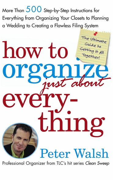 How to Organize (Just About) Everything : More Than 500 Step-by-Step Instructions for Everything from Organizing Your Closets to Planning a Wedding to Creating a Flawless Filing System