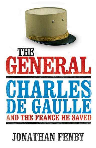 The General : Charles De Gaulle and the France He Saved