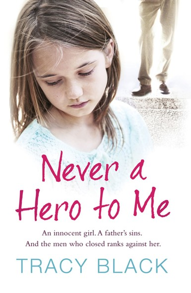 Never a Hero To Me : An innocent girl. A father's sins. And the men who closed ranks against her