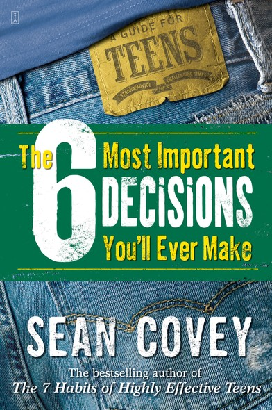 The 6 Most Important Decisions You'll Ever Make : A Teen Guide to Using The 7 Habits