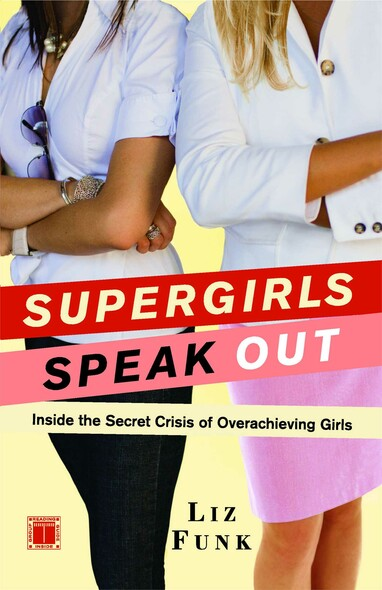 Supergirls Speak Out : Inside the Secret Crisis of Overachieving Girls