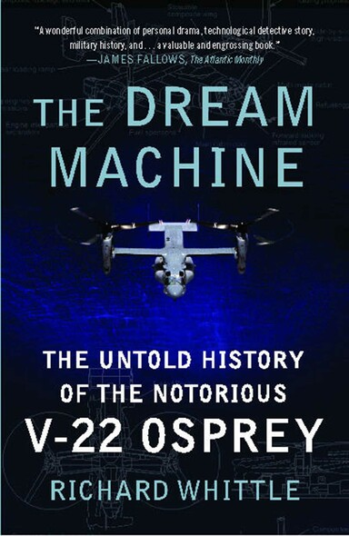The Dream Machine : The Untold History of the Notorious V-22 Osprey