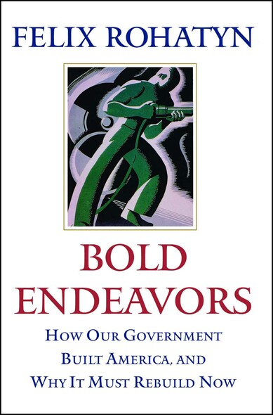 Bold Endeavors : How Our Government Built America, and Why It Must Rebuild Now