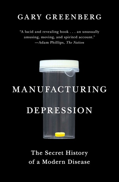 Manufacturing Depression : The Secret History of a Modern Disease