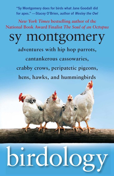 Birdology : Adventures with a Pack of Hens, a Peck of Pigeons, Cantankerous Crows, Fierce Falcons, Hip Hop Parrots, Baby Hummingbirds, and One Murderously Big Living Dinosaur (t)