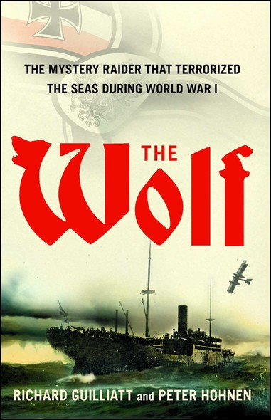 The Wolf : How One German Raider Terrorized the Allies in the Most Epic Voyage of WWI