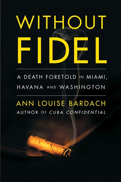 Without Fidel : A Death Foretold in Miami, Havana and Washington