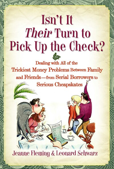 Isn't It Their Turn to Pick Up the Check? : Dealing with All of the Trickiest Money Problems Between Family and Friends -- from Serial Borrowers to Serious Cheapskates