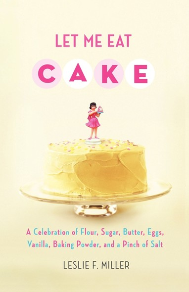 Let Me Eat Cake : A Celebration of Flour, Sugar, Butter, Eggs, Vanilla, Baking Powder, and a Pinch of Salt