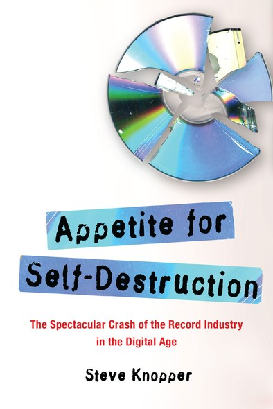 Appetite for Self-Destruction : The Spectacular Crash of the Record Industry in the Digital Age