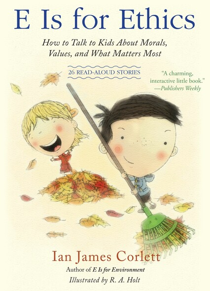 E Is for Ethics : How to Talk to Kids About Morals, Values, and What Matters Most