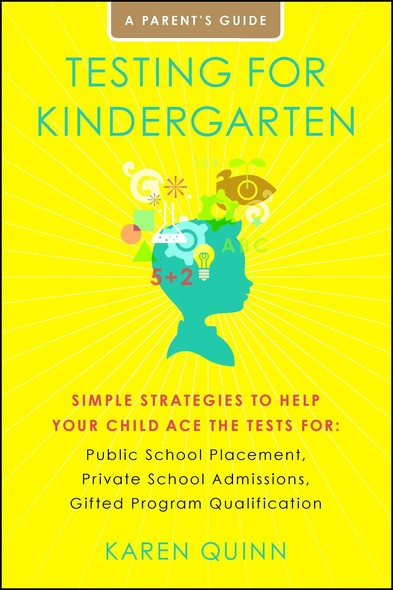Testing for Kindergarten : Simple Strategies to Help Your Child Ace the Tests for: Public School Placement, Private School Admissions, Gifted Program Qualification