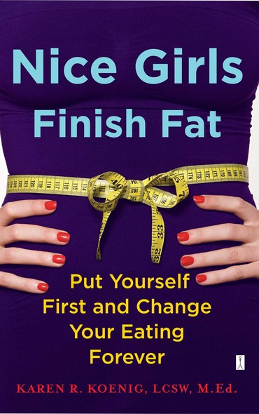 Nice Girls Finish Fat : Put Yourself First and Change Your Eating Forever