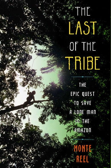 The Last of the Tribe : The Epic Quest to Save a Lone Man in the Amazon