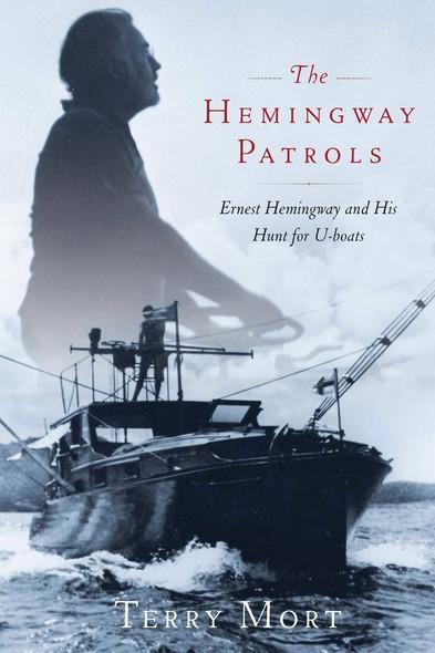 The Hemingway Patrols : Ernest Hemingway and His Hunt for U-Boats