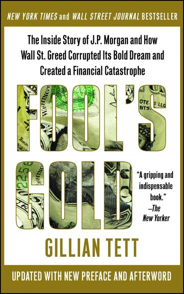 Fool's Gold : How the Bold Dream of a Small Tribe at J.P. Morgan Was Corrupted by Wall Street Greed and Unleashed a Catastrophe