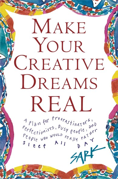Make Your Creative Dreams Real : A Plan for Procrastinators, Perfectionists, Busy P