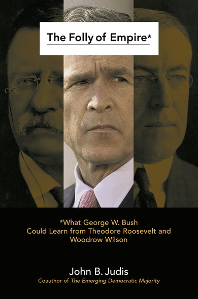 The Folly of Empire : What George W. Bush Could Learn from Theodore Roos