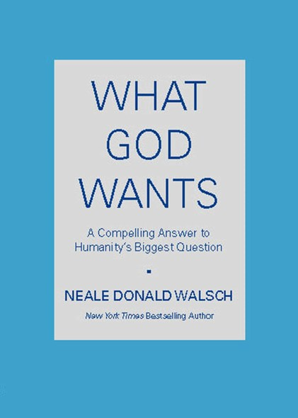 What God Wants : A Compelling Answer to Humanity's Biggest Question