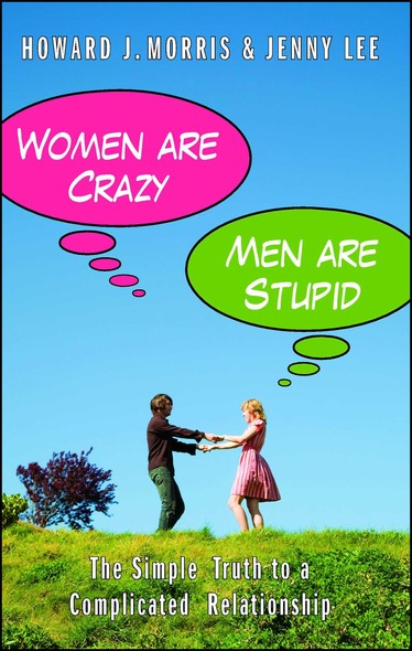 Women Are Crazy, Men Are Stupid : The Simple Truth to a Complicated Relationship