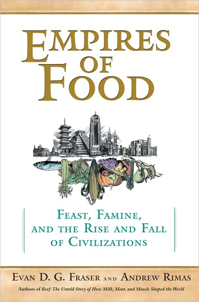 Empires of Food : Feast, Famine, and the Rise and Fall of Civilizations
