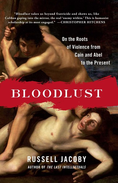 Bloodlust : On the Roots of Violence from Cain and Abel to the Present