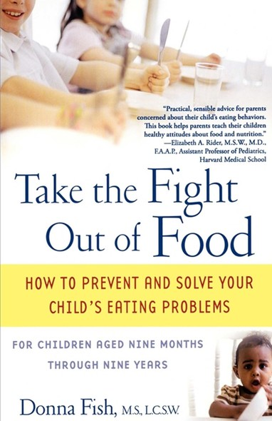 Take the Fight Out of Food : How to Prevent and Solve Your Child's Eating Probl