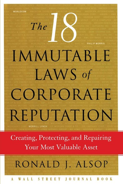 The 18 Immutable Laws of Corporate Reputation : Creating, Protecting, and Repairing Your Most Valu