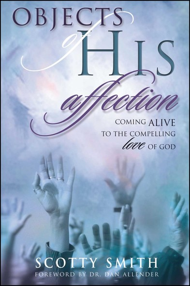 Objects of His Affection : Coming Alive to the Compelling Love of God