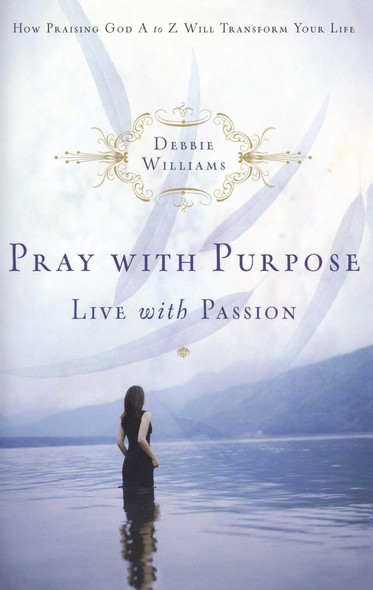 Pray with Purpose, Live with Passion : How Praising God A to Z Will Transform Your Life