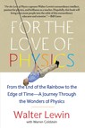 For the Love of Physics : From the End of the Rainbow to the Edge Of Time - A Journey Through the Wonders of Physics
